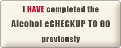 I HAVE completed the Alcohol e-CHECKUP TO GO Previously